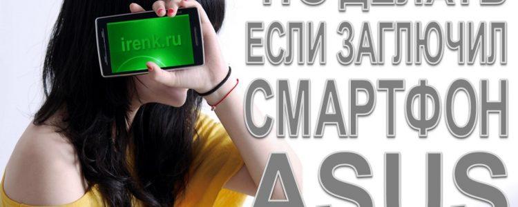 Что делать если заглючил смартфон ASUS Ирина Кириковская